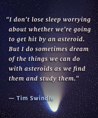 """""""I don't lose sleep worrying about whether we're going to get hit by an asteroid. But I do sometimes dream of the things we can do with asteroids as we find them and study them."""" – Tim Swindle"""