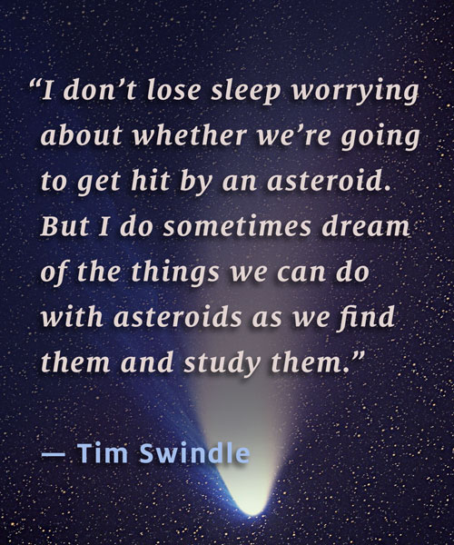"""I don't lose sleep worrying about whether we're going to get hit by an asteroid. But I do sometimes dream of the things we can do with asteroids as we find them and study them."" – Tim Swindle"